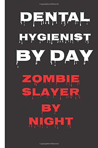 Dental Hygienist By Day Zombie Slayer By Night: Dentist Gifts Funny Notebook : Journal