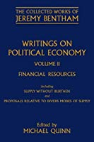 Writings on Political Economy: Financial Resources Including Supply Without Burthen and Proposals Relative to Divers Modes of Supply (Collected Works of Jeremy Bentham)