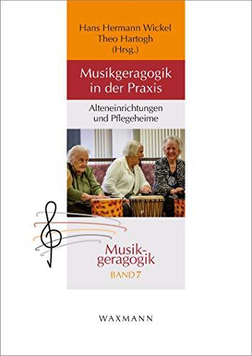 Musikgeragogik in der Praxis: Alteneinrichtungen und Pflegeheime (Musikgeragogik / herausgegeben von Theo Hartogh und Hans Hermann Wickel)