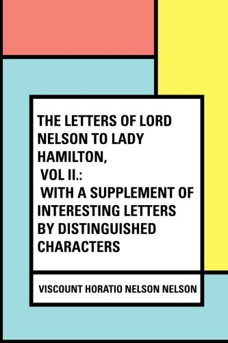 The Letters of Lord Nelson to Lady Hamilton, Vol II.: With A Supplement Of Interesting Letters By Distinguished Characters