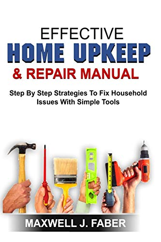 EFFECTIVE HOME UPKEEP & REPAIRS MANUAL: Step By Step Strategies To Fix Household Issues With Simple Tools