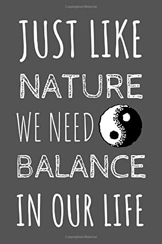 Just Like Nature We Need Balance In Our Life: Motivational Notebook For The Organised Self Aware Yin And Yang Expert Who Loves A Quote
