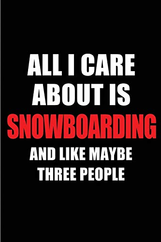 All I Care About is Snowboarding and Like Maybe Three People: Blank Lined 6x9 Snowboarding Passion and Hobby Journal/Notebooks for passionate people ... the ones who eat, sleep and live it forever.