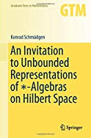 An Invitation to Unbounded Representations of ∗-Algebras on Hilbert Space (Graduate Texts in Mathematics, 285)