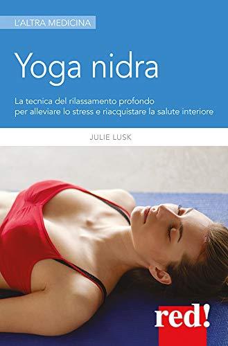Yoga nidra: La tecnica del rilassamento profondo per alleviare lo stress e riacquistare la salute interiore