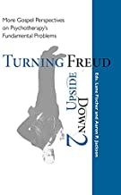 Turning Freud Upside Down 2: More Gospel Perspectives on Psychotherapy's Fundamental Problems