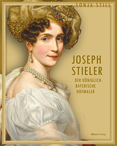 Joseph Stieler: Der königlich-bayerische Hofmaler (Maler des berühmten Beethoven-Porträts und der Schönheitengalerie)