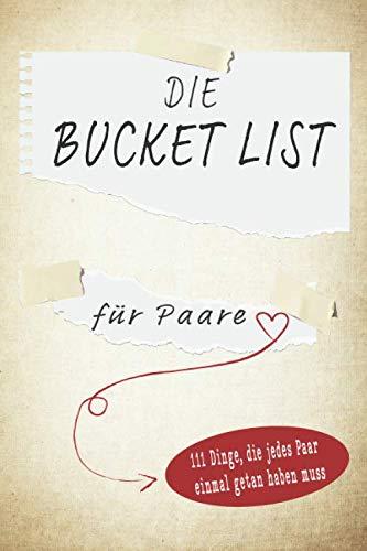 Die Bucket List für Paare: 111 Dinge, die jedes Paar einmal getan haben muss