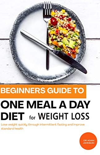 BEGINNERS GUIDE TO ONE MEAL A DAY DIET FOR WEIGHT LOSS: LOSE WEIGHT QUICKLY THROUGH INTERMITTENT FASTING AND IMPROVE STANDARD HEALTH