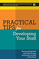 Practical Tips for Developing Your Staff (Practical Tips for Library and Information Professionals)