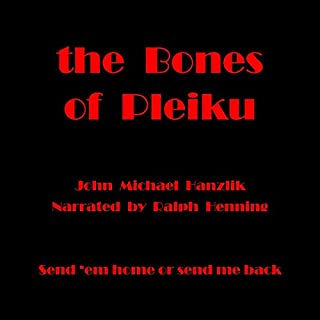 The Bones of Pleiku     Send 'Em Home or Send Me Back              By:                                                                                                                                 John Michael Hanzlik,                                                                                        Hammer                               Narrated by:                                                                                                                                 Ralph Henning                      Length: 5 hrs and 50 mins     Not rated yet     Overall 0.0