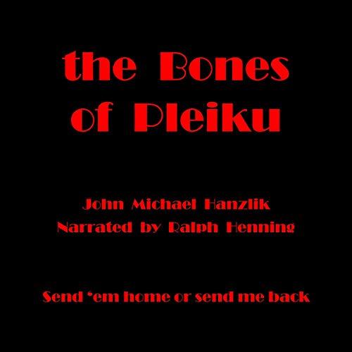 The Bones of Pleiku     Send 'Em Home or Send Me Back              By:                                                                                                                                 John Michael Hanzlik,                                                                                        Hammer                               Narrated by:                                                                                                                                 Ralph Henning                      Length: 5 hrs and 50 mins     1 rating     Overall 5.0