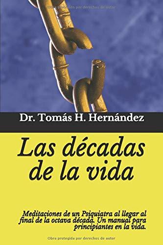 Las décadas de la vida: Meditaciones de un psiquiatra al llegar al final de la octava década. Un manual para principiantes en la vida.