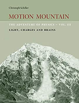 Motion Mountain - vol 3 - The Adventure of Physics  Light Charges and Brains  Volume 3