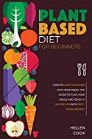 Plant-Based Diet for Beginners: How to leave Healthier with Vegetables. The Guide to Plan your Meals and reach a Lighter Life with Tasty Vegan Recipes.