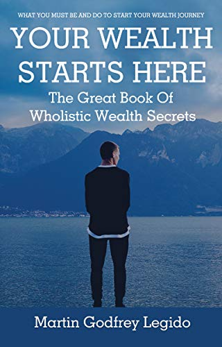 YOUR WEALTH STARTS HERE: THE GREAT BOOK OF WHOLISTIC WEALTH SECRETS by [Martin Godfrey Legido]