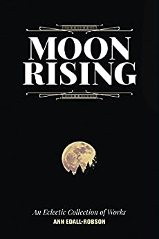 Moon Rising: An Eclectic Collection of Works by [Ann Edall-Robson]