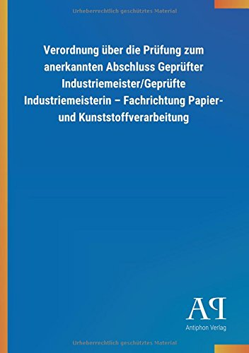 Verordnung über die Prüfung zum anerkannten Abschluss Geprüfter Industriemeister/Geprüfte Industriemeisterin - Fachrichtung Papier- und Kunststoffverarbeitung