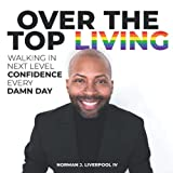 Over The Top Living: Walking In Next Level Confidence Every Damn Day