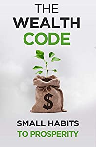 The Wealth Code: Small Habits To Prosperity (Self Help Success Book 3)