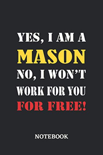 Yes, I am a Mason No, I won't work for you for free Notebook: 6x9 inches - 110 dotgrid pages • Greatest Passionate working Job Journal • Gift, Present Idea