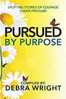 Pursued By Purpose Uplifting Stories of Courage Under Pressure