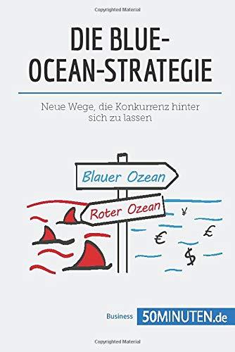 Die Blue-Ocean-Strategie: Neue Wege, die Konkurrenz hinter sich zu lassen (Management und Marketing)