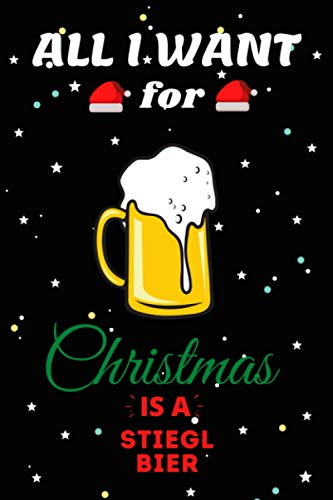 All I Want For Christmas Is A Stiegl Bier Lined Notebook: Cute Christmas Journal Notebook For Kids, Men ,Women ,Friends .Who Loves Christmas And ... for Christmas Day, Holiday and Drinks lovers.