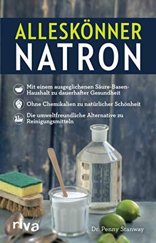 Alleskönner Natron: Mit einem ausgeglichenen Säure-Basen-Haushalt zu dauerhafter Gesundheit. Ohne Chemikalien zu natürlicher Schönheit. Die umweltfreundliche Alternative zu Reinigungsmitteln