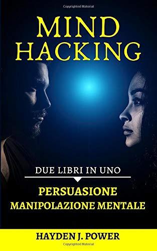 Mind Hacking: In viaggio nella mente. 2 libri in 1 (Persuasione, Principi e Tecniche – Manipolazione Mentale, Principi e Tecniche) Guida completa per curiosi, principianti e venditori.