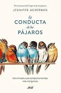 La conducta de los pájaros: Una mirada a sus comportamientos más intrigantes par Jennifer Ackerman