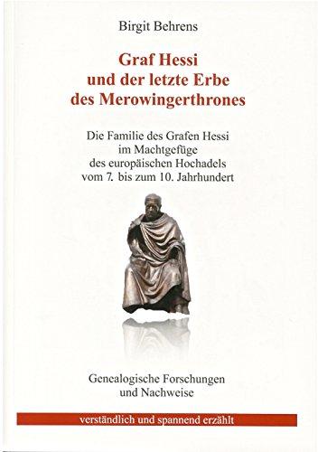 Graf Hessi und der letzte Erbe des Merowingerthrones Die Familie des Grafen Hessi im Machtgefüge des europäischen Hochadels vom 7. bis zum 10. Jahrhundert