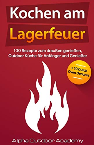 Kochen am Lagerfeuer: 100 Rezepte zum Draußen genießen, Outdoor Küche für Anfänger und Genießer + 10 Dutch Oven Gerichte