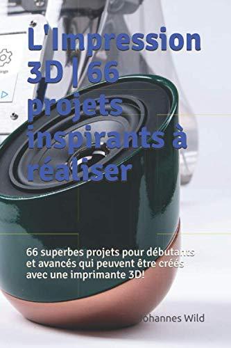 L'Impression 3D | 66 projets inspirants à réaliser: 66 superbes...
