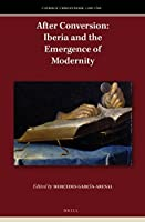 After Conversion: Iberia and the Emergence of Modernity (Catholic Christendom, 1300-1700)