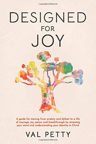 Designed For Joy: A guide for moving from anxiety and defeat to a life of courage, joy, peace and breakthrough by renewing your mind and understanding your identity in Christ