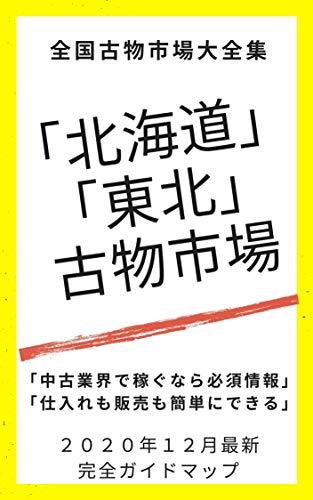 2020年12月最新号・「北海道・東北 古物市場」ガイドマップ: せどりや中古業界リサイクルビジネスの決定版!!店舗販売でもネット販売でも大活躍の極秘情報!! 古物市場ガイドマップ