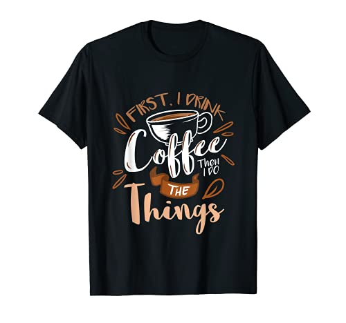 First I Drink The Coffee Then I Do The Things Barista T-Shirt