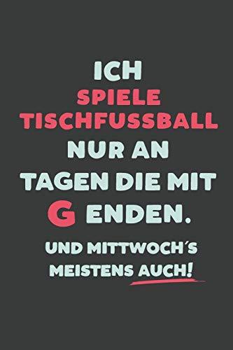 Ich Spiele Tischfussball: nur an Tagen die mit G enden | Notizbuch - tolles Geschenk für Notizen, Scribbeln und Erinnerungen | liniert mit 100 Seiten