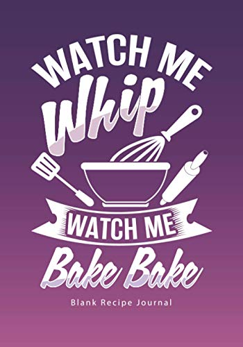 Watch Me Whip...Watch Me Bake Bake: Blank Recipe Journal (Funny Cookbooks and Funny Cooking Gifts for Women)