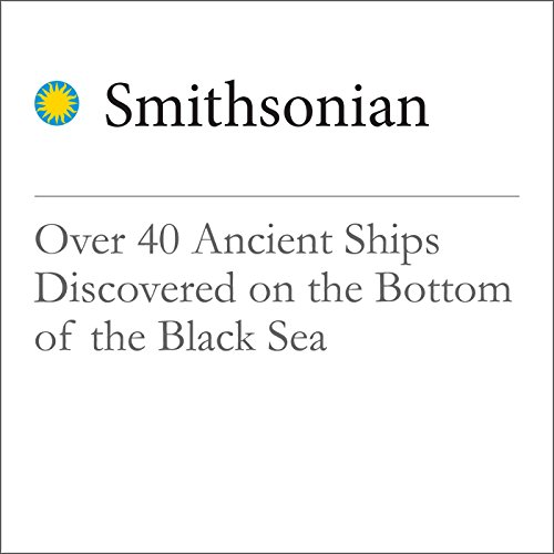 Over 40 Ancient Ships Discovered on the Bottom of the Black Sea  audiobook cover art