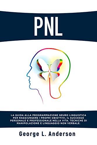 PNL: La guida alla programmazione neuro linguistica per raggiungere i propri obiettivi, il successo personale e professionale nella vita. Tecniche di manipolazione e linguaggio non verbale.