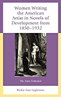 Women Writing the American Artist in Novels of Development from 1850-1932: The Artist Embodied