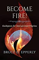 Become Fire! Guideposts for Interspiritual Pilgrims