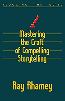 Mastering the Craft of Compelling Storytelling: Coaching from Flogging the Quill by [Ray Rhamey]