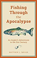 Fishing Through the Apocalypse: An Angler's Adventures in the 21st Century