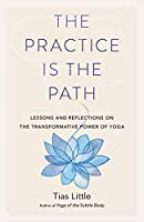 The Practice Is the Path: Lessons and Reflections on the Transformative Power of Yoga