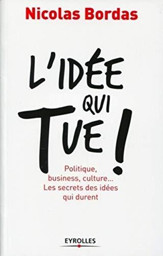 L'idée qui tue !: Politique, business, culture... Les secrets des idées qui durent.