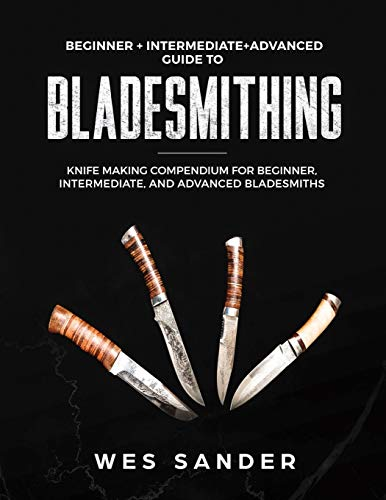 Bladesmithing: Beginner + Intermediate + Advanced Guide to Bladesmithing: Knife Making Compendium for Beginner, Intermediate, and Advanced Bladesmiths