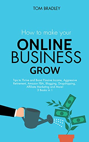 How To Make Your Online Business Grow: Tips to Thrive and Boost Passive Income, Aggressive Retirement, Amazon FBA, Blogging, Dropshipping, Affiliate Marketing and More! 3 Books in 1